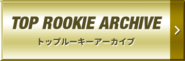 TOP ROOKIE ARCHIVE | トップルーキーアーカイブ